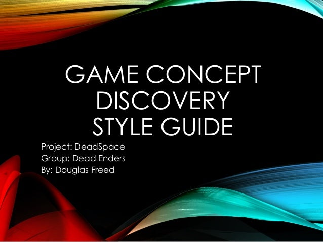 GAME CONCEPT DISCOVERY STYLE GUIDE Project: DeadSpace Group: Dead Enders By: Douglas Freed