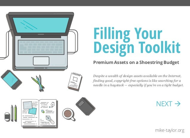 Premium Assets on a Shoestring Budget Filling Your Design Toolkit mike-taylor.org Despite a wealth of design assets availa...