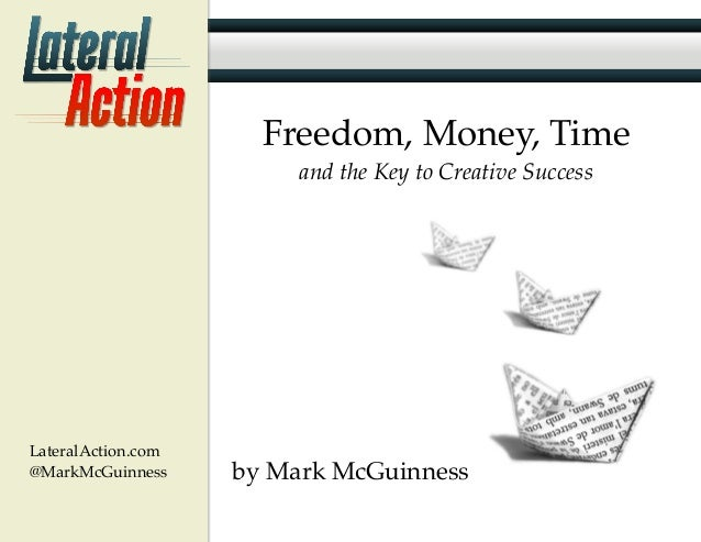 LateralAction.com @MarkMcGuinness Freedom, Money, Time and the Key to Creative Success by Mark McGuinness