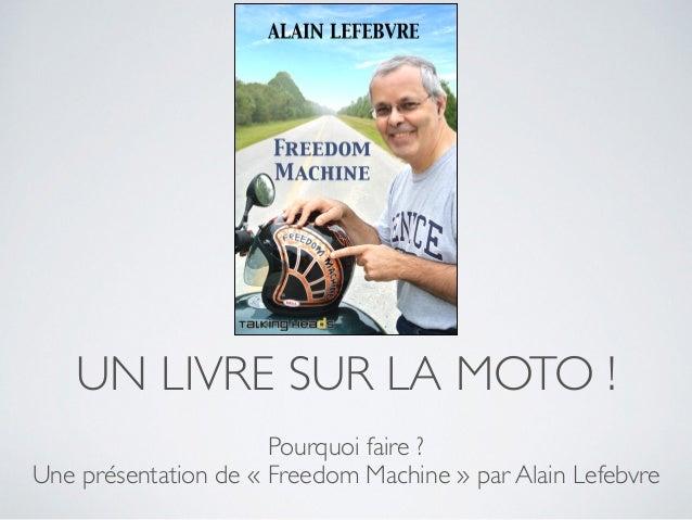 UN LIVRE SUR LA MOTO !  Pourquoi faire ?  Une présentation de « Freedom Machine » par Alain Lefebvre
