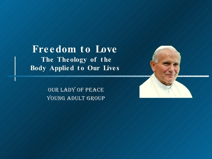 Freedom to Love  The Theology of the Body Applied to Our Lives Our Lady of Peace Young Adult Group