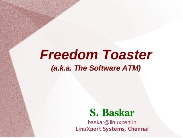 Freedom Toaster(a.k.a. The Software ATM)S. Baskarbaskar@linuxpert.inLinuXpert Systems, Chennai