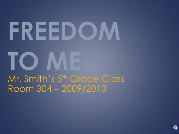 FREEDOM  TO ME Mr. Smith's 5 th  Grade Class Room 304 – 2009/2010