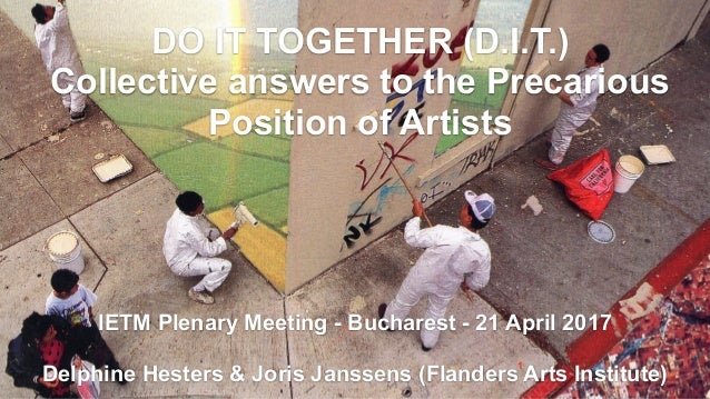 FLANDERS ARTS INSTITUTE1 DO IT TOGETHER (D.I.T.) Collective answers to the Precarious Position of Artists IETM Plenary Mee...