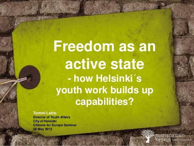 Freedom as anactive state- how Helsinki´syouth work builds upcapabilities?Tommi LaitioDirector of Youth AffairsCity of Hel...