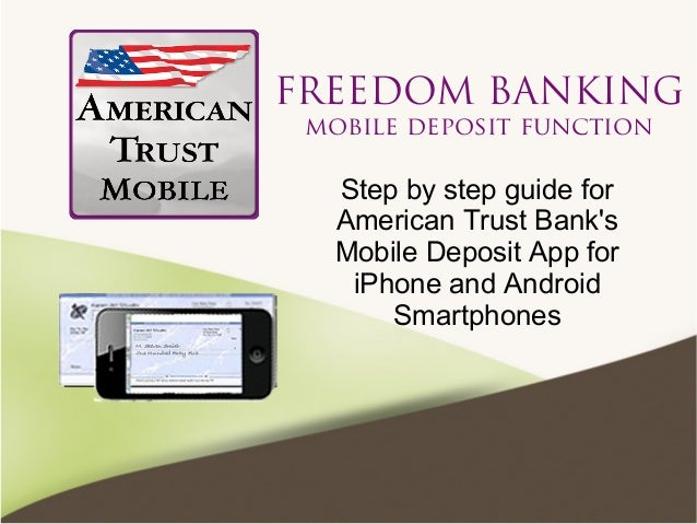FREEDOM BANKING mobile deposit function Step by step guide for American Trust Bank's Mobile Deposit App for iPhone and And...