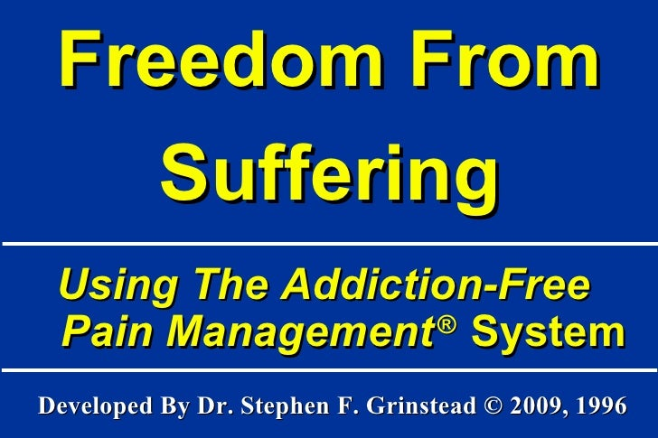 Freedom From Suffering Developed By Dr. Stephen F. Grinstead © 2009, 1996 Using The Addiction-Free  Pain Management   ®  S...