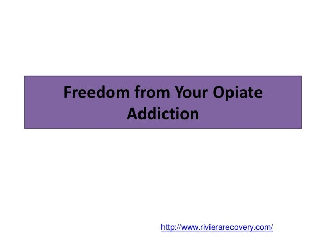 Freedom from Your Opiate Addiction http://www.rivierarecovery.com/