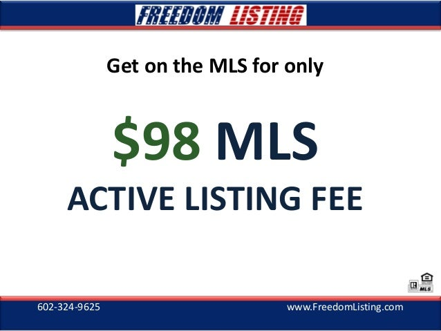 602-324-9625 www.FreedomListing.com Get on the MLS for only $98 MLS ACTIVE LISTING FEE