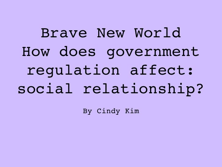 Brave New WorldHow does government regulation affect:social relationship?       By Cindy Kim