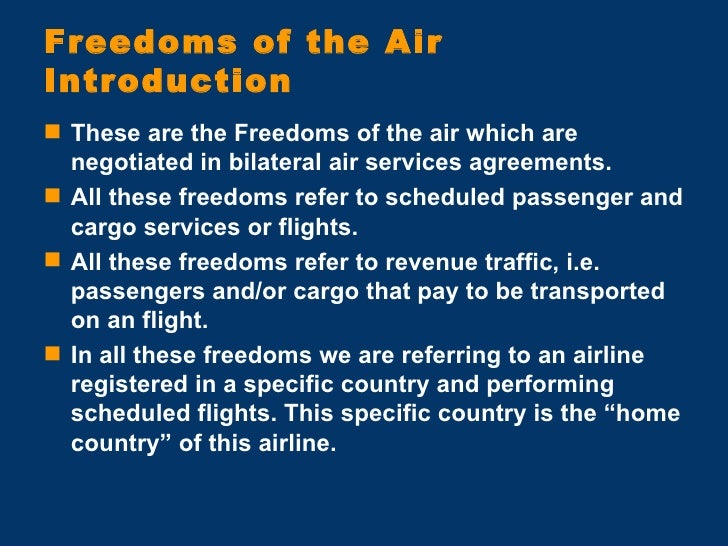 Freedoms of the Air Introduction <ul><li>These are the Freedoms of the air which are negotiated in bilateral air services ...