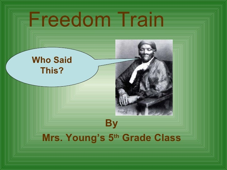 Freedom Train By Mrs. Young's 5 th  Grade Class Who Said This?