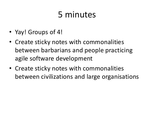 5 minutes • Yay! Groups of 4! • Create sticky notes with commonalities between barbarians and people practicing agile soft...