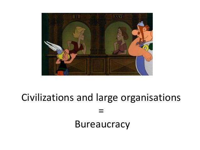 Civilizations and large organisations = Bureaucracy