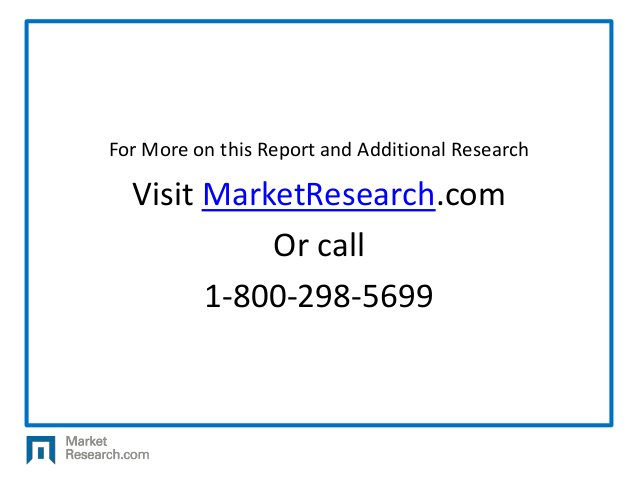 For More on this Report and Additional Research Visit MarketResearch.com Or call 1-800-298-5699