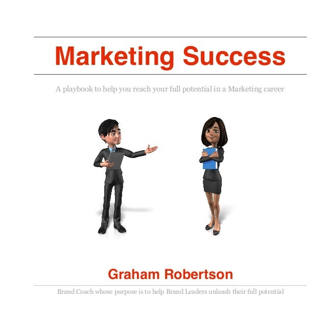 Marketing Success A playbook to help you reach your full potential in a Marketing career Graham Robertson Brand Coach whos...