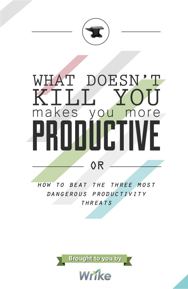 OR how to beat the three most dangerous productivity threats Brought to you byBrought to you by