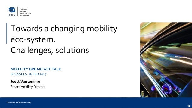 Thursday, 16 February 2017 Towards a changing mobility eco-system. Challenges, solutions MOBILITY BREAKFAST TALK BRUSSELS,...