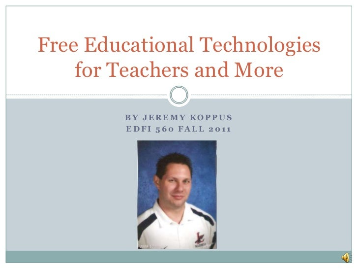 Free Educational Technologies    for Teachers and More        BY JEREMY KOPPUS        EDFI 560 FALL 2011