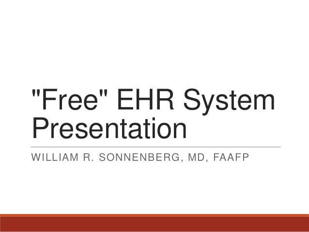 """""""Free"""" EHR System Presentation WILLIAM R. SONNENBERG, MD, FAAFP"""