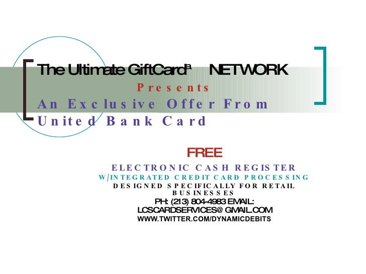 The Ultimate GiftCard™   NETWORK   Presents An Exclusive Offer From United Bank Card FREE ELECTRONIC CASH REGISTER W/INTEG...