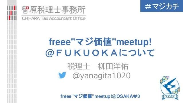 """#マジカチ freee""""マジ価値""""meetup!@OSAKA#3 freee""""マジ価値""""meetup! @FUKUOKAについて 税理士 柳田洋佑 @yanagita1020"""