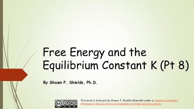 Free Energy and the Equilibrium Constant K (Pt 8) By Shawn P. Shields, Ph.D. This work is licensed by Shawn P. Shields-Max...