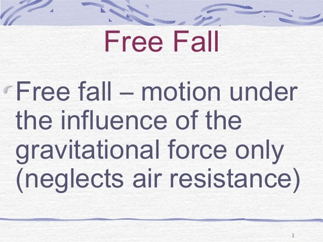 Free Fall Free fall – motion under the influence of the gravitational force only (neglects air resistance) 1