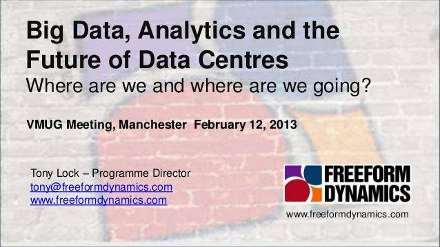 Big Data, Analytics and the    Future of Data Centres    Where are we and where are we going?    VMUG Meeting, Manchester ...