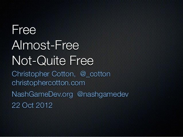FreeAlmost-FreeNot-Quite FreeChristopher Cotton, @_cottonchristophercotton.comNashGameDev.org @nashgamedev22 Oct 2012