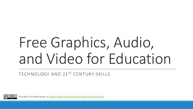 Free Graphics, Audio, and Video for Education TECHNOLOGY AND 21ST CENTURY SKILLS This work is licensed under a Creative Co...