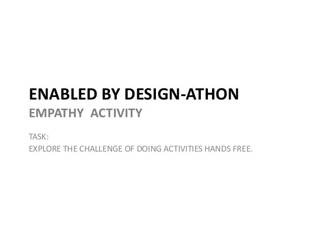 ENABLED BY DESIGN-ATHONEMPATHY ACTIVITYTASK:EXPLORE THE CHALLENGE OF DOING ACTIVITIES HANDS FREE.