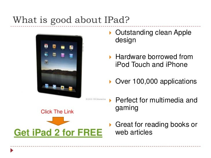 What is good about IPad?<br />Outstanding clean Apple design<br />Hardware borrowed from iPod Touch and iPhone<br />Over 1...