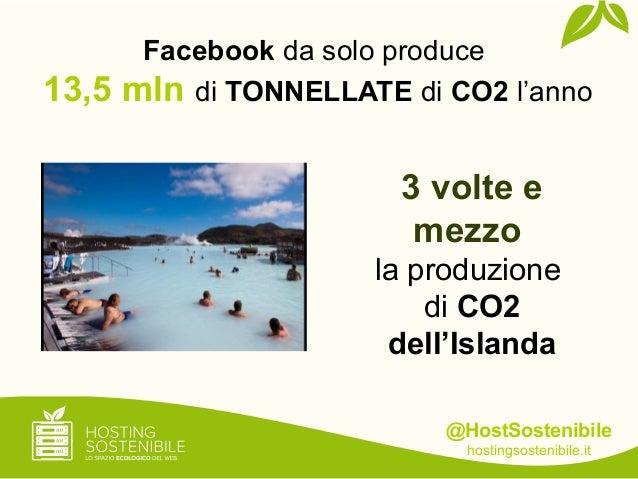 @HostSostenibilehostingsostenibile.it3 volte emezzola produzionedi CO2dell'IslandaFacebook da solo produce13,5 mln di TONN...