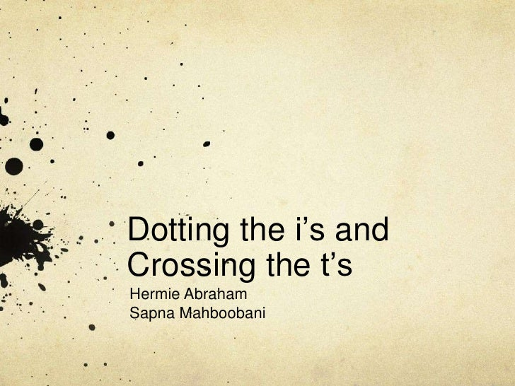 Dotting the i's and Crossing the t's<br />Hermie Abraham<br />Sapna Mahboobani<br />