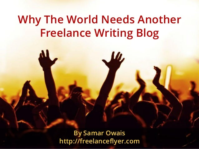 Why The World Needs Another Freelance Writing Blog By Samar Owais http://freelanceflyer.com
