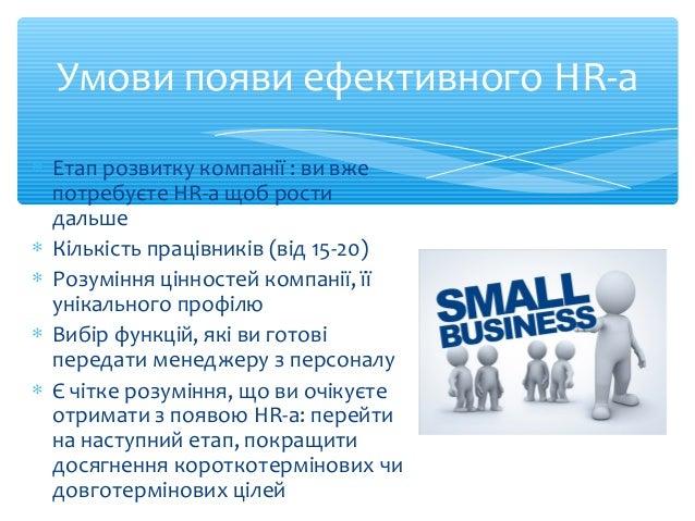 Умови появи ефективного HR-а  * Етап розвитку компанії : ви вже  потребуєте HR-а щоб рости  дальше  * Кількість працівникі...