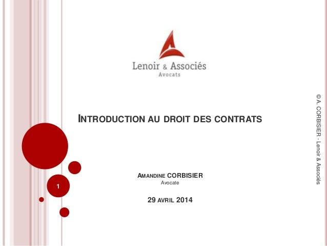 INTRODUCTION AU DROIT DES CONTRATS AMANDINE CORBISIER Avocate 29 AVRIL 2014 1 ©A.CORBISIER-Lenoir&Associés