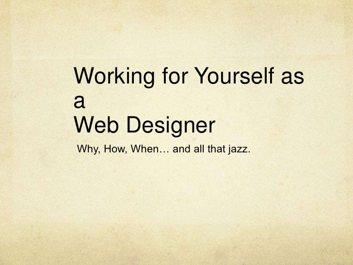 Working for Yourself as a Web Designer<br />Why, How, When… and all that jazz.<br />