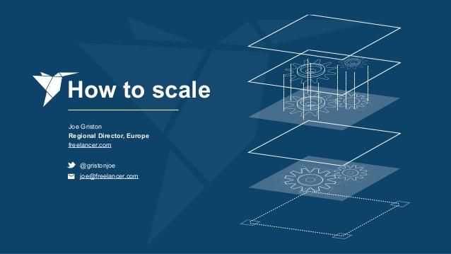 How to scale Joe Griston Regional Director, Europe freelancer.com @gristonjoe joe@freelancer.com