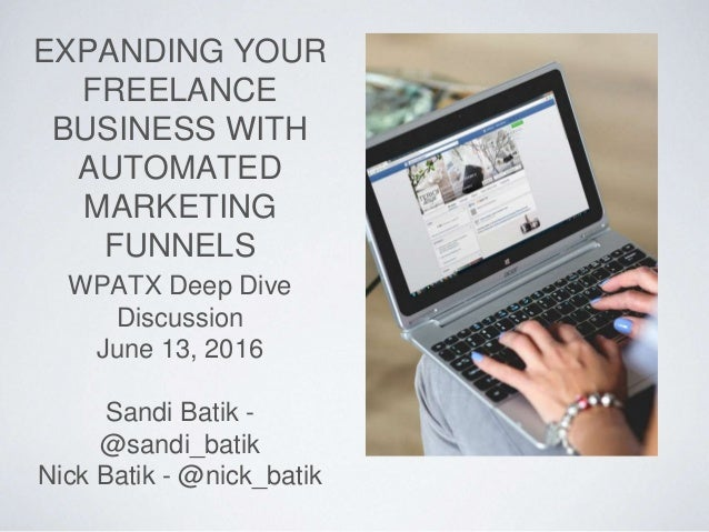 EXPANDING YOUR FREELANCE BUSINESS WITH AUTOMATED MARKETING FUNNELS WPATX Deep Dive Discussion June 13, 2016 Sandi Batik - ...