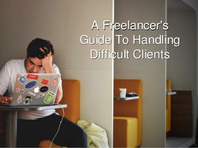 A Freelancer's Guide To Handling Difficult Clients A Freelancer's Guide To Handling Difficult Clients
