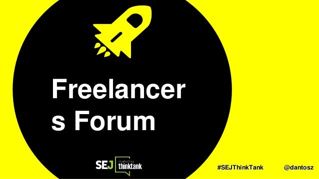 #SEJThinkTank @dantosz Freelancer s Forum #SEJThinkTank @dantosz