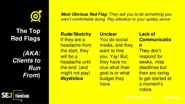 #SEJThinkTank @dantosz T The Top Red Flags (AKA: Clients to Run From) Rude/Sketchy If they are a headache from the start, ...