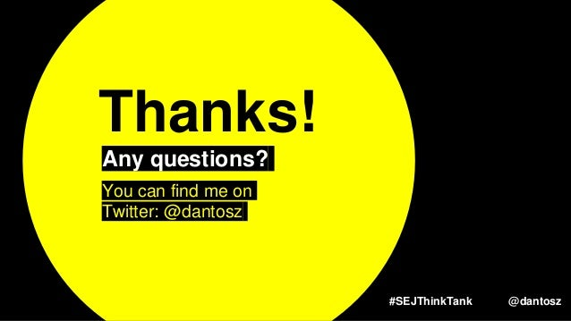 #SEJThinkTank @dantosz Thanks! Any questions? You can find me on Twitter: @dantosz