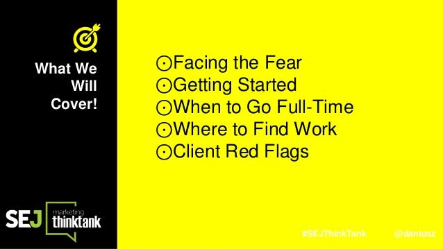 #SEJThinkTank @dantosz What We Will Cover! ⊙Facing the Fear ⊙Getting Started ⊙When to Go Full-Time ⊙Where to Find Work ⊙Cl...