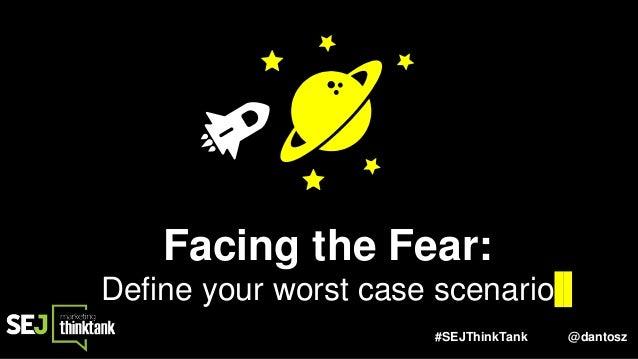 #SEJThinkTank @dantosz Facing the Fear: Define your worst case scenario