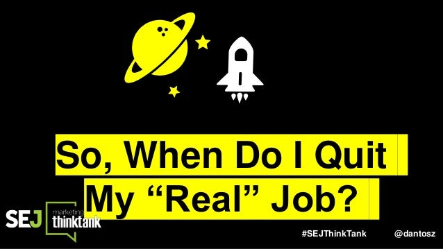 "#SEJThinkTank @dantosz So, When Do I Quit My ""Real"" Job?"