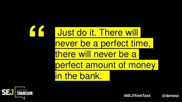"""#SEJThinkTank @dantosz """" Just do it. There will never be a perfect time, there will never be a perfect amount of money in ..."""