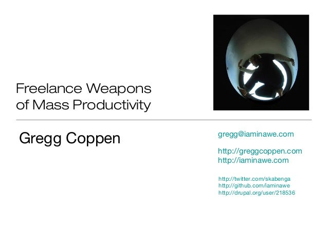 Freelance Weapons of Mass Productivity Gregg Coppen http://twitter.com/skabenga http://github.com/iaminawe http://drupal.o...